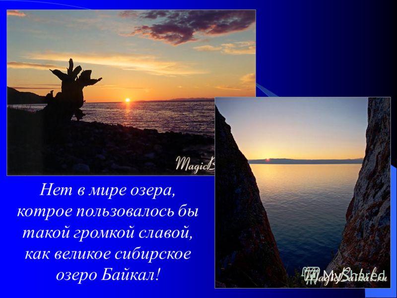 Нет в мире озера, котрое пользовалось бы такой громкой славой, как великое сибирское озеро Байкал!