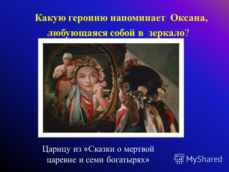 Какую героиню напоминает Оксана, любующаяся собой в зеркало? Царицу из « Сказки о мертвой царевне и семи богатырях »