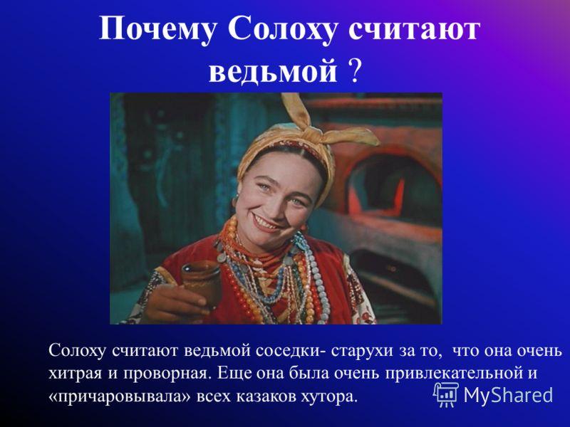 Почему Солоху считают ведьмой ? Солоху считают ведьмой соседки- старухи за то, что она очень хитрая и проворная. Еще она была очень привлекательной и «причаровывала» всех казаков хутора.