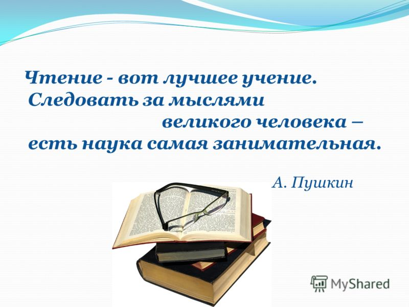 Чтение - вот лучшее учение. Следовать за мыслями великого человека – есть наука самая занимательная. А. Пушкин