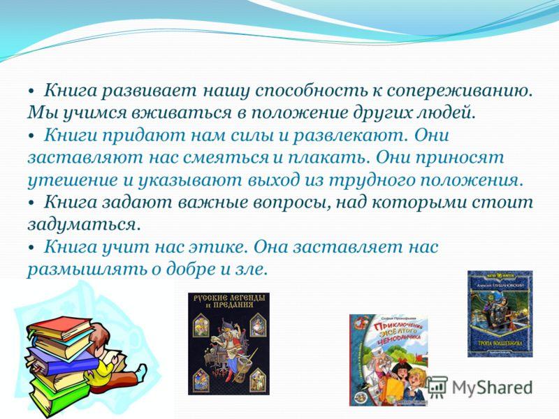 Книга развивает нашу способность к сопереживанию. Мы учимся вживаться в положение других людей. Книги придают нам силы и развлекают. Они заставляют нас смеяться и плакать. Они приносят утешение и указывают выход из трудного положения. Книга задают ва