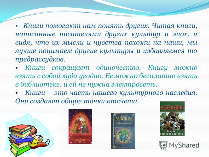 Книги помогают нам понять других. Читая книги, написанные писателями других культур и эпох, и видя, что их мысли и чувства похожи на наши, мы лучше понимаем другие культуры и избавляемся то предрассудков. Книги сокращает одиночество. Книгу можно взят