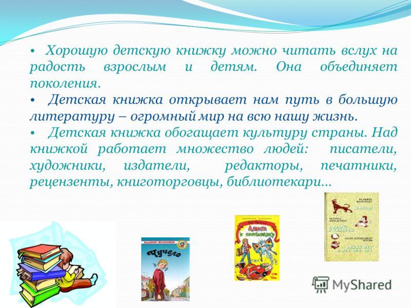 Хорошую детскую книжку можно читать вслух на радость взрослым и детям. Она объединяет поколения. Детская книжка открывает нам путь в большую литературу – огромный мир на всю нашу жизнь. Детская книжка обогащает культуру страны. Над книжкой работает м