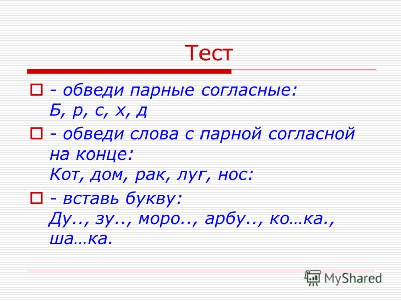 Тест - обведи парные согласные: Б, р, с, х, д - обведи слова с парной согласной на конце: Кот, дом, рак, луг, нос: - вставь букву: Ду.., зу.., моро.., арбу.., ко…ка., ша…ка.