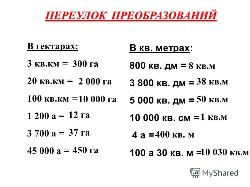 ПЕРЕУЛОК ПРЕОБРАЗОВАНИЙ В гектарах: 3 кв.км = 20 кв.км = 100 кв.км = 1 200 а = 3 700 а = 45 000 а = 300 га 2 000 га 10 000 га 12 га 37 га 450 га В кв. метрах: 800 кв. дм = 3 800 кв. дм = 5 000 кв. дм = 10 000 кв. см = 4 а = 100 а 30 кв. м = 8 кв.м 38