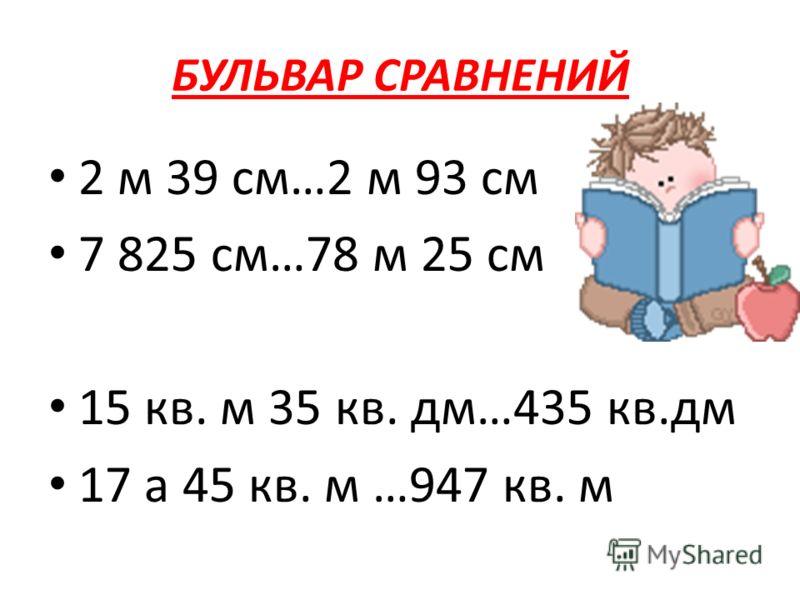 БУЛЬВАР СРАВНЕНИЙ 2 м 39 см…2 м 93 см 7 825 см…78 м 25 см 15 кв. м 35 кв. дм…435 кв.дм 17 а 45 кв. м …947 кв. м