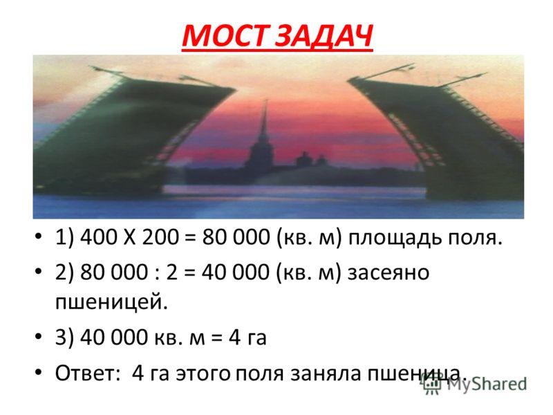 МОСТ ЗАДАЧ 1) 400 Х 200 = 80 000 (кв. м) площадь поля. 2) 80 000 : 2 = 40 000 (кв. м) засеяно пшеницей. 3) 40 000 кв. м = 4 га Ответ: 4 га этого поля заняла пшеница.