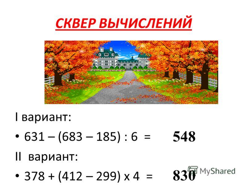 СКВЕР ВЫЧИСЛЕНИЙ I вариант: 631 – (683 – 185) : 6 = II вариант: 378 + (412 – 299) х 4 = 548 830