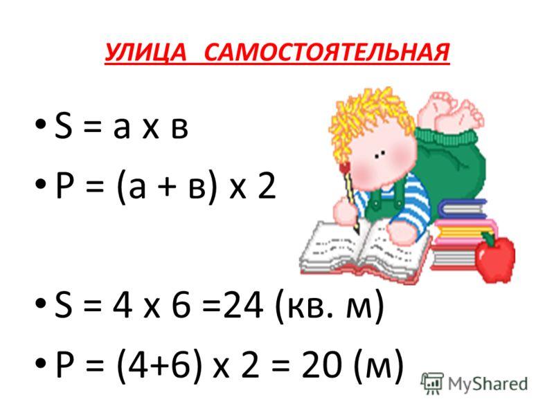 УЛИЦА САМОСТОЯТЕЛЬНАЯ S = а х в Р = (а + в) х 2 S = 4 х 6 =24 (кв. м) P = (4+6) х 2 = 20 (м)
