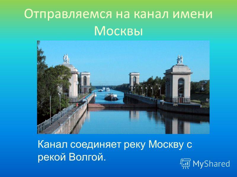 Отправляемся на канал имени Москвы Канал соединяет реку Москву с рекой Волгой.