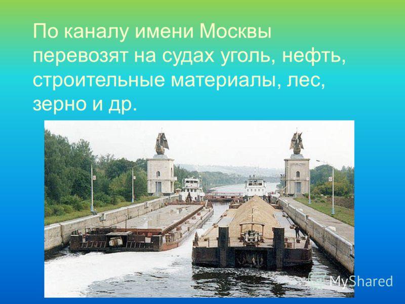 По каналу имени Москвы перевозят на судах уголь, нефть, строительные материалы, лес, зерно и др.
