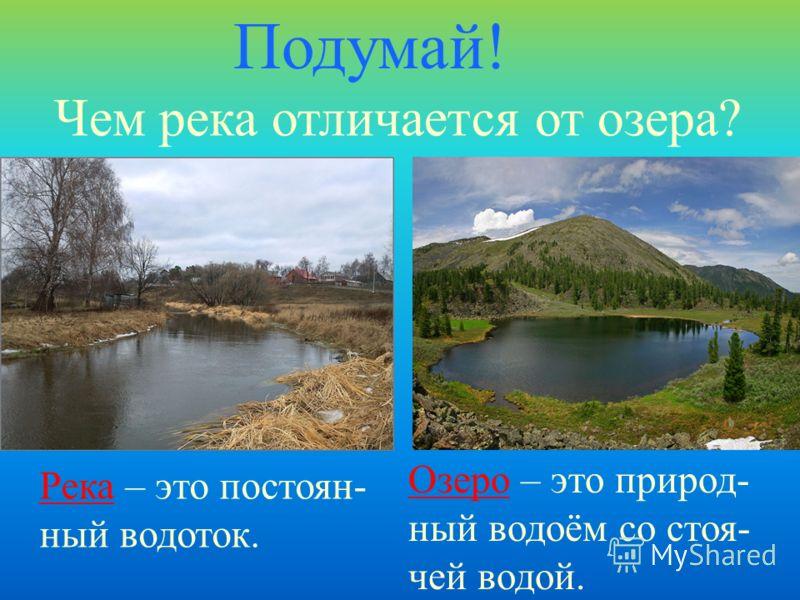 Чем река отличается от озера? Подумай! Озеро – это природ- ный водоём со стоя- чей водой. Река – это постоян- ный водоток.