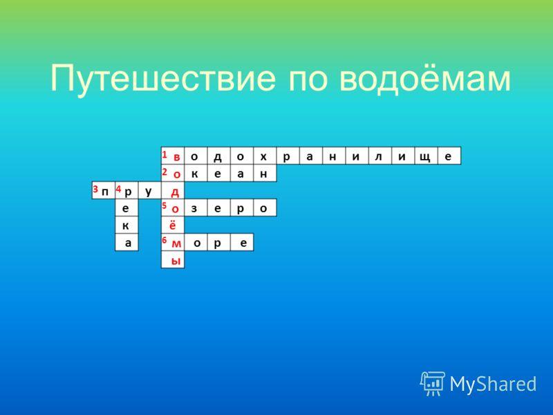 1 в о д о х р а н и л и щ е 2 о к е а н 3 п 4 ру д е 5 о з е р о к ё а 6 м ор е ы Путешествие по водоёмам