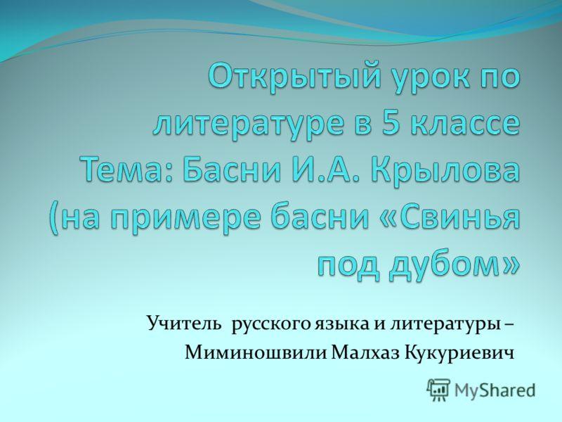 Учитель русского языка и литературы – Миминошвили Малхаз Кукуриевич