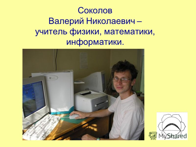 Соколов Валерий Николаевич – учитель физики, математики, информатики.