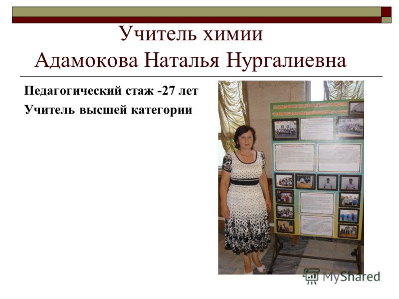 Учитель химии Адамокова Наталья Нургалиевна Педагогический стаж -27 лет Учитель высшей категории