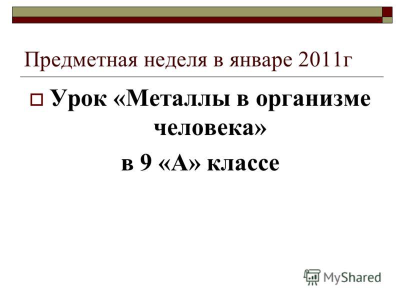 Предметная неделя в январе 2011г Урок «Металлы в организме человека» в 9 «А» классе