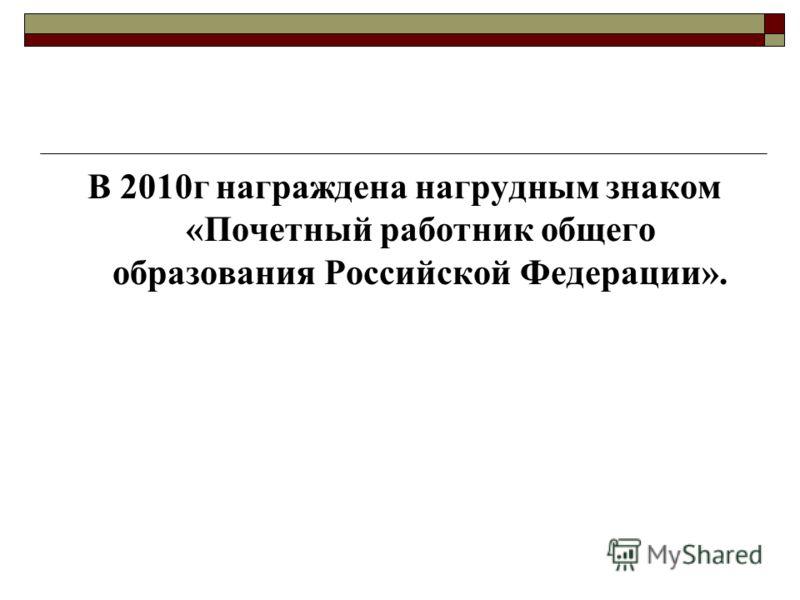 В 2010г награждена нагрудным знаком «Почетный работник общего образования Российской Федерации».