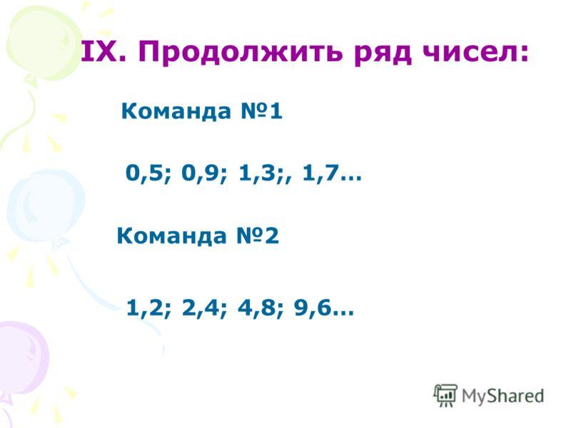 IX. Продолжить ряд чисел: Команда 1 Команда 2 0,5; 0,9; 1,3;, 1,7… 1,2; 2,4; 4,8; 9,6…