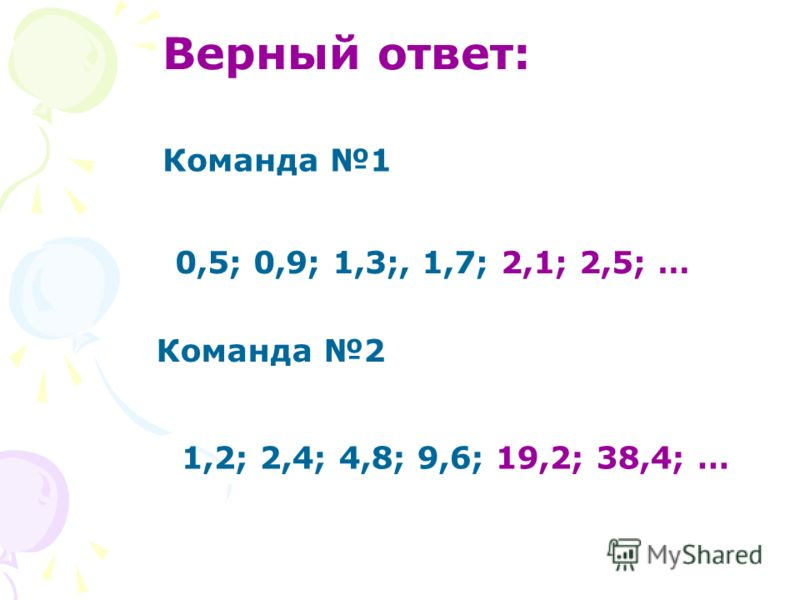 Верный ответ: Команда 1 0,5; 0,9; 1,3;, 1,7; 2,1; 2,5; … Команда 2 1,2; 2,4; 4,8; 9,6; 19,2; 38,4; …