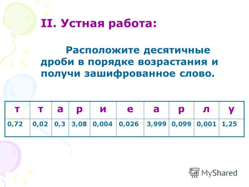 II. Устная работа: Расположите десятичные дроби в порядке возрастания и получи зашифрованное слово. ттариеарлу 0,720,020,33,080,0040,0263,9990,0990,0011,25