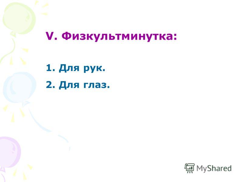 V. Физкультминутка: 1. Для рук. 2. Для глаз.