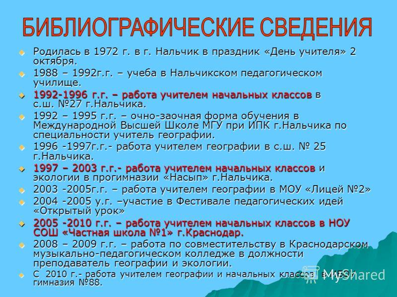 Родилась в 1972 г. в г. Нальчик в праздник «День учителя» 2 октября. Родилась в 1972 г. в г. Нальчик в праздник «День учителя» 2 октября. 1988 – 1992г.г. – учеба в Нальчикском педагогическом училище. 1988 – 1992г.г. – учеба в Нальчикском педагогическ
