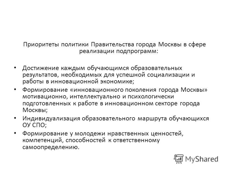 Приоритеты политики Правительства города Москвы в сфере реализации подпрограмм: Достижение каждым обучающимся образовательных результатов, необходимых для успешной социализации и работы в инновационной экономике; Формирование «инновационного поколени