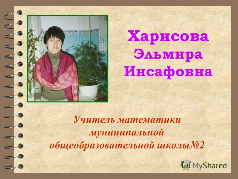 Харисова Эльмира Инсафовна Учитель математики муниципальной общеобразовательной школы2