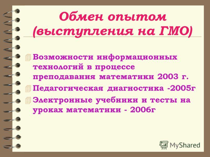 Обмен опытом (выступления на ГМО) 4 Возможности информационных технологий в процессе преподавания математики 2003 г. 4 Педагогическая диагностика -2005г 4 Электронные учебники и тесты на уроках математики - 2006г