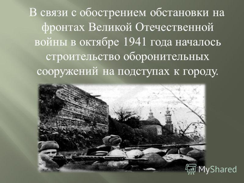 В связи с обострением обстановки на фронтах Великой Отечественной войны в октябре 1941 года началось строительство оборонительных сооружений на подступах к городу.