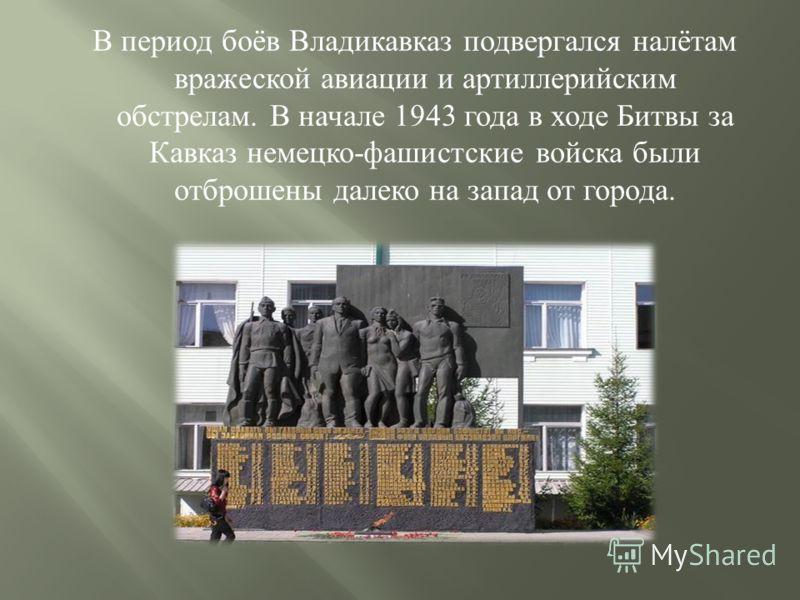 В период боёв Владикавказ подвергался налётам вражеской авиации и артиллерийским обстрелам. В начале 1943 года в ходе Битвы за Кавказ немецко - фашистские войска были отброшены далеко на запад от города.