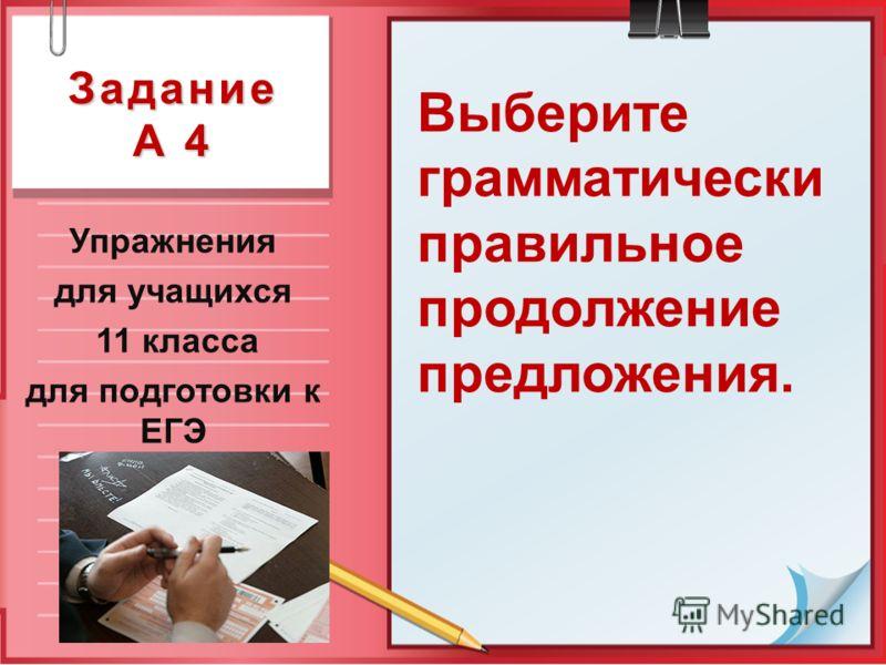 Задание А 4 Упражнения для учащихся 11 класса для подготовки к ЕГЭ Выберите грамматически правильное продолжение предложения.