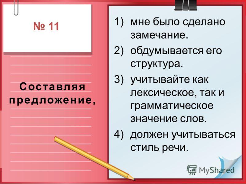 Составляя предложение, 1)мне было сделано замечание. 2)обдумывается его структура. 3)учитывайте как лексическое, так и грамматическое значение слов. 4)должен учитываться стиль речи. 11