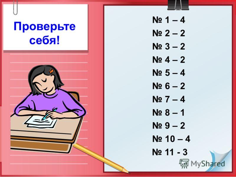 1 – 4 2 – 2 3 – 2 4 – 2 5 – 4 6 – 2 7 – 4 8 – 1 9 – 2 10 – 4 11 - 3 Проверьте себя!