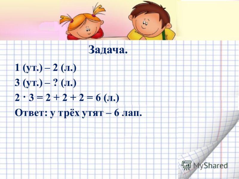 Задача. 1 (ут.) – 2 (л.) 3 (ут.) – ? (л.) 2 · 3 = 2 + 2 + 2 = 6 (л.) Ответ: у трёх утят – 6 лап.