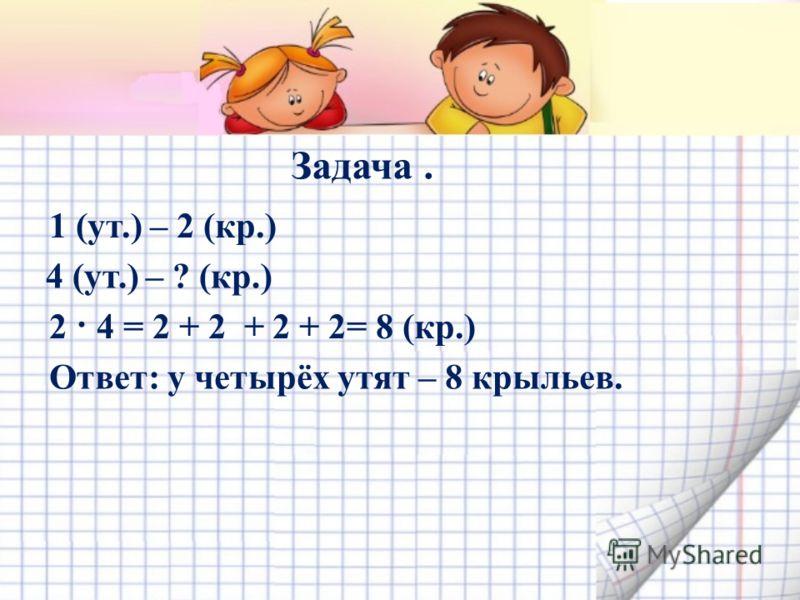 Задача. 1 (ут.) – 2 (кр.) 4 (ут.) – ? (кр.) 2 · 4 = 2 + 2 + 2 + 2= 8 (кр.) Ответ: у четырёх утят – 8 крыльев.