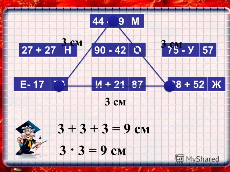 27 + 27Н 44 - 19М 75 - У57 И + 218738 + 52Ж 90 - 42О Е- 1779 3 см 3 + 3 + 3 = 9 см 3 · 3 = 9 см