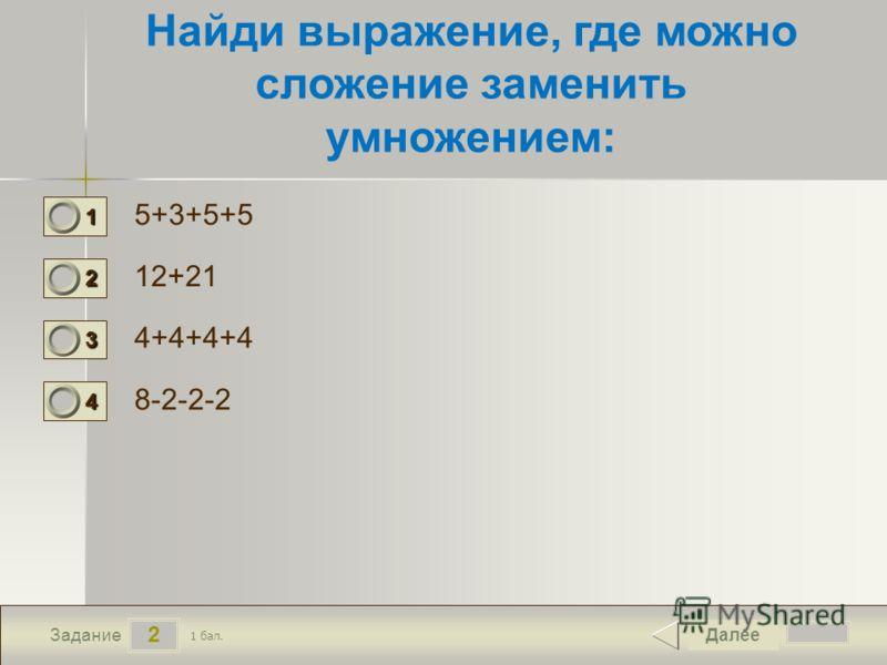 2 Задание Найди выражение, где можно сложение заменить умножением: 5+3+5+5 12+21 4+4+4+4 8-2-2-2 Далее 1 бал. 1111 0 2222 0 3333 0 4444 0