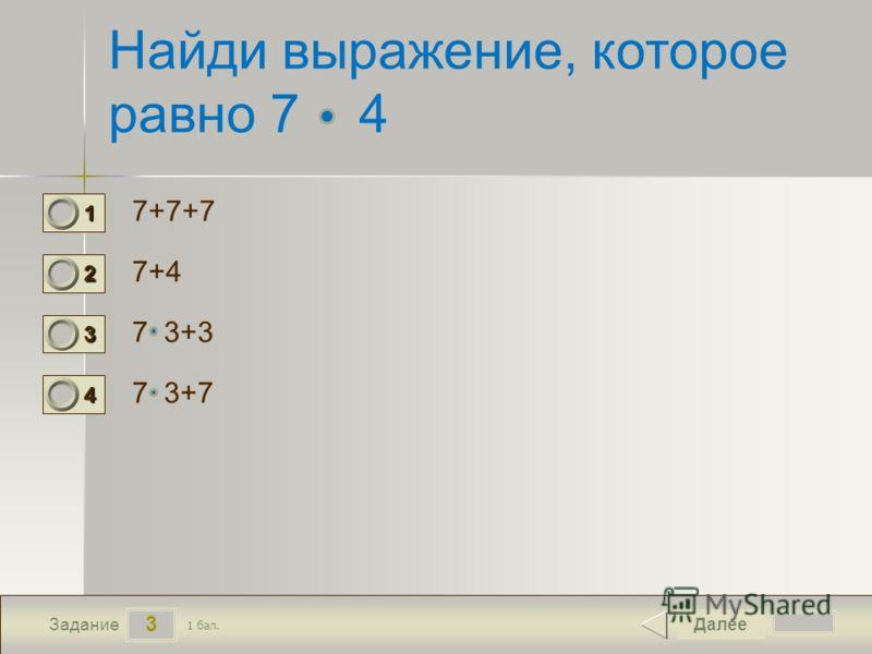 3 Задание Найди выражение, которое равно 7 4 7+7+7 7+4 7 3+3 7 3+7 Далее 1 бал. 1111 0 2222 0 3333 0 4444 0
