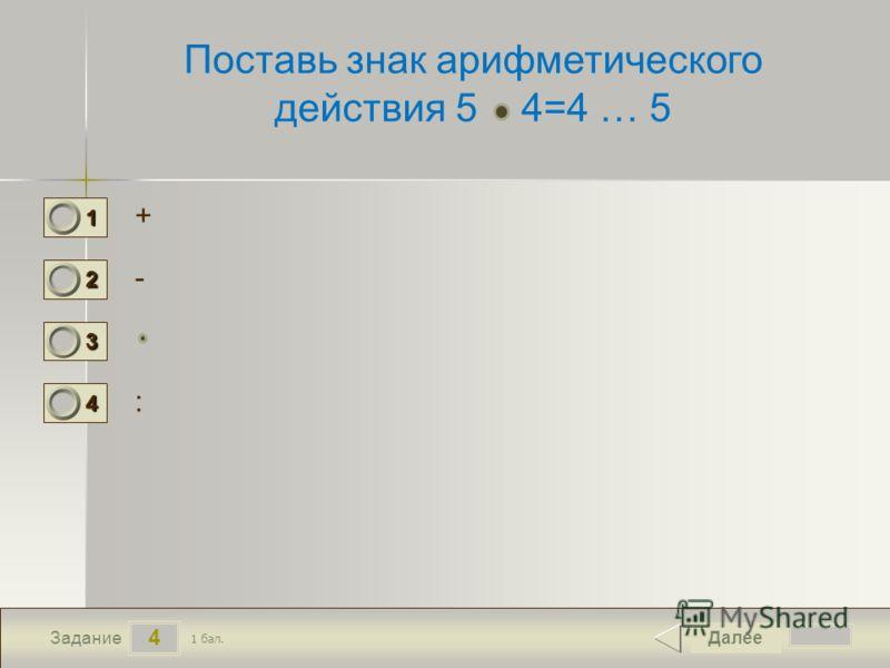 4 Задание Поставь знак арифметического действия 5 4=4 … 5 + - : Далее 1 бал. 1111 0 2222 0 3333 0 4444 0