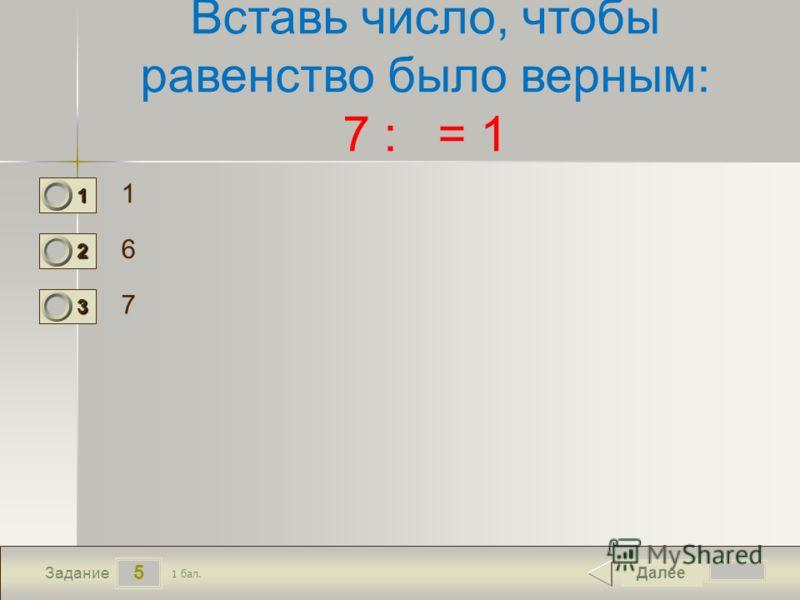 5 Задание Вставь число, чтобы равенство было верным: 7 : = 1 1 6 7 Далее 1 бал. 1111 0 2222 0 3333 0