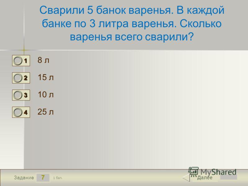 7 Задание Сварили 5 банок варенья. В каждой банке по 3 литра варенья. Сколько варенья всего сварили? 8 л 15 л 10 л 25 л Далее 1 бал. 1111 0 2222 0 3333 0 4444 0