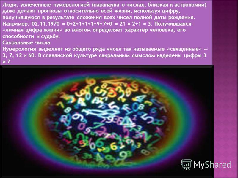 Люди, увлеченные нумерологией (паранаука о числах, близкая к астрономии) даже делают прогнозы относительно всей жизни, используя цифру, получившуюся в результате сложения всех чисел полной даты рождения. Например: 02.11.1970 = 0+2+1+1+1+9+7+0 = 21 =