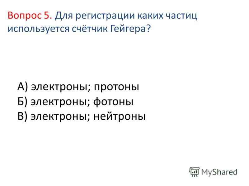 А) электроны; протоны Б) электроны; фотоны В) электроны; нейтроны Вопрос 5. Для регистрации каких частиц используется счётчик Гейгера?