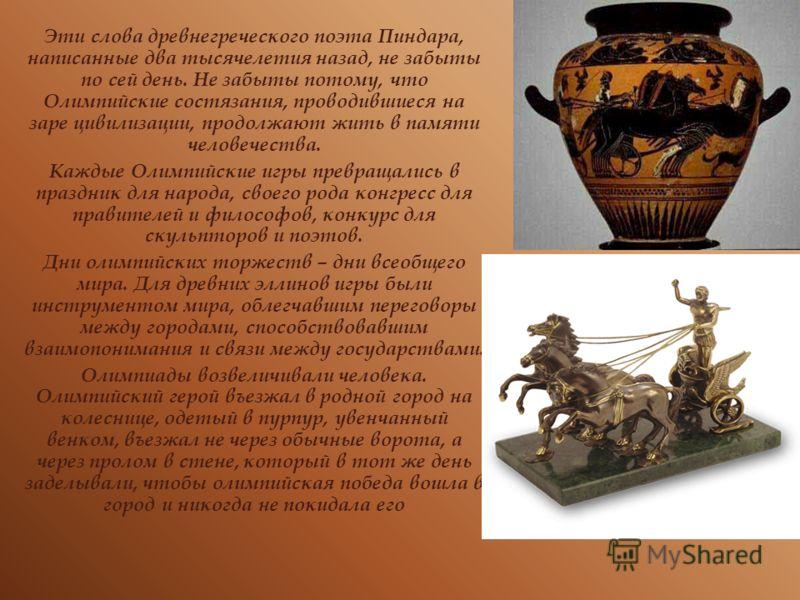 Эти слова древнегреческого поэта Пиндара, написанные два тысячелетия назад, не забыты по сей день. Не забыты потому, что Олимпийские состязания, проводившиеся на заре цивилизации, продолжают жить в памяти человечества. Каждые Олимпийские игры превращ