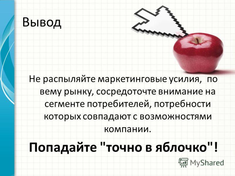 Вывод Не распыляйте маркетинговые усилия, по вему рынку, сосредоточте внимание на сегменте потребителей, потребности которых совпадают с возможностями компании. Попадайте точно в яблочко!