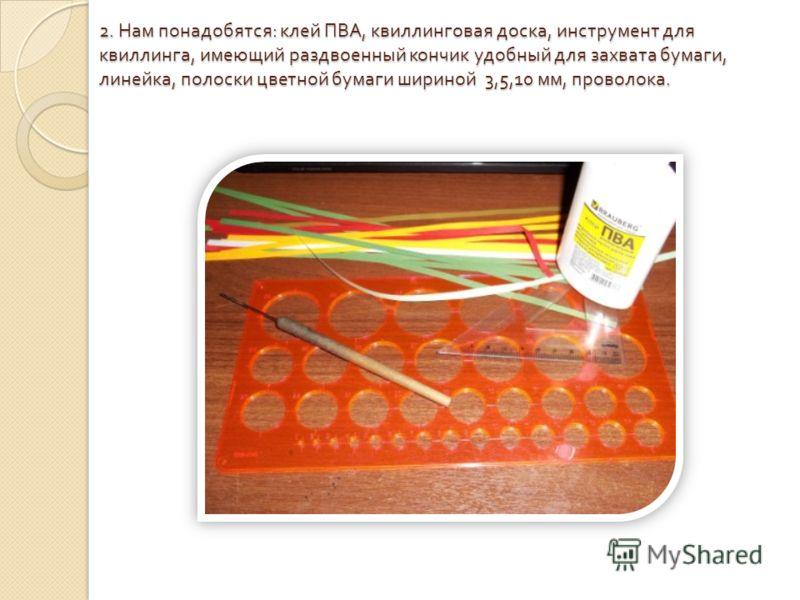 2. Нам понадобятся : клей ПВА, квиллинговая доска, инструмент для квиллинга, имеющий раздвоенный кончик удобный для захвата бумаги, линейка, полоски цветной бумаги шириной 3,5,10 мм, проволока.