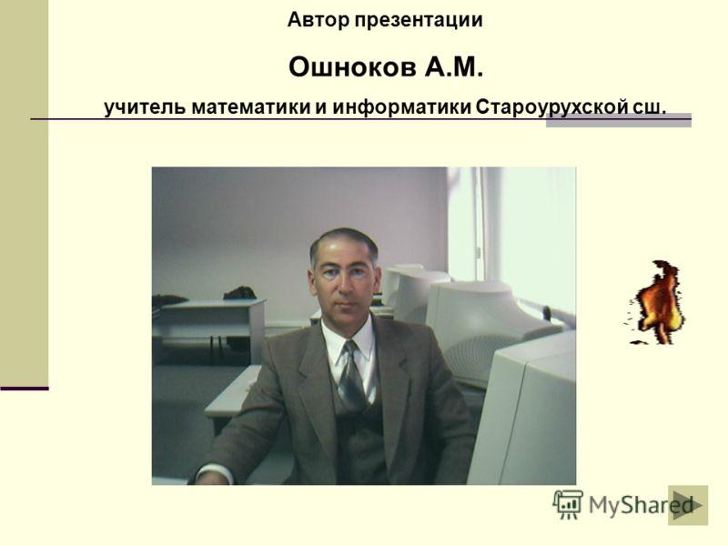 Автор презентации Ошноков А.М. учитель математики и информатики Староурухской сш.