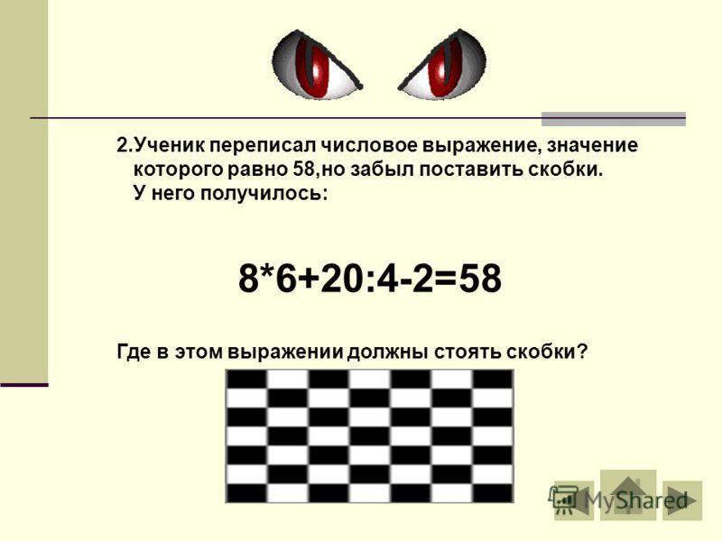 2.Ученик переписал числовое выражение, значение которого равно 58,но забыл поставить скобки. У него получилось: 8*6+20:4-2=58 Где в этом выражении должны стоять скобки?